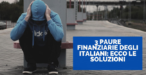 3 paure finanziarie degli italiani: ecco le soluzioni